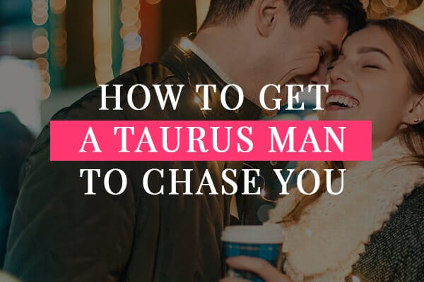 How to get a Taurus man to chase you