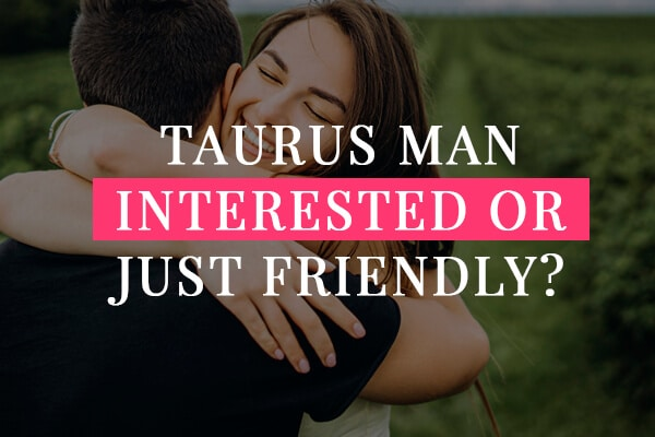 Is your Taurus man interested or just being friendly?