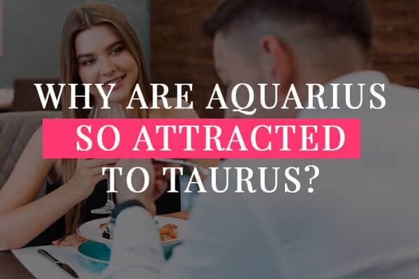 Why are Aquarius so attracted to Taurus?