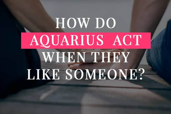 How Do Aquarius Act When They Like Someone