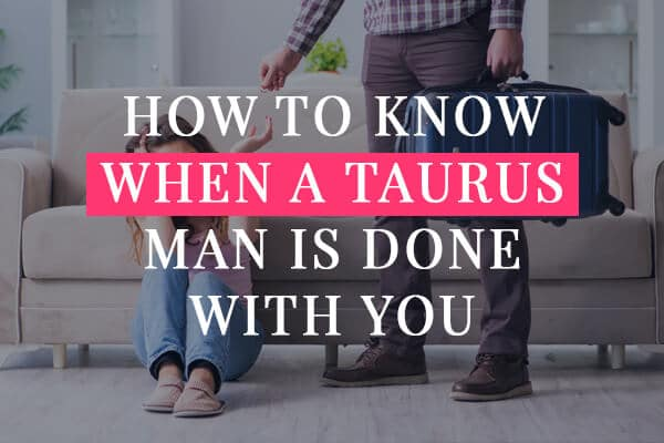 how to know when a taurus man is done with you