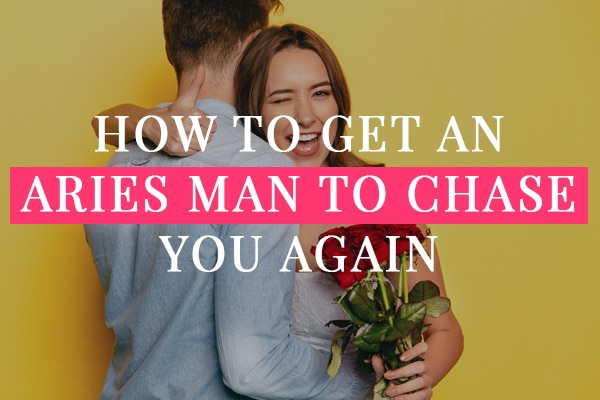 how to get an aries man to chase you again