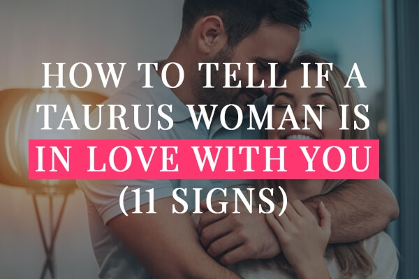 How To Tell If A Taurus Woman Is In Love With You (11 Signs)