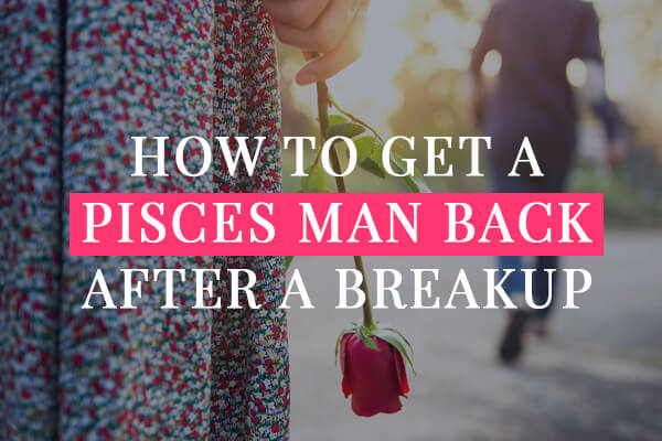 HOW TO GET A PISCES MAN back AFTER a BREAKUP