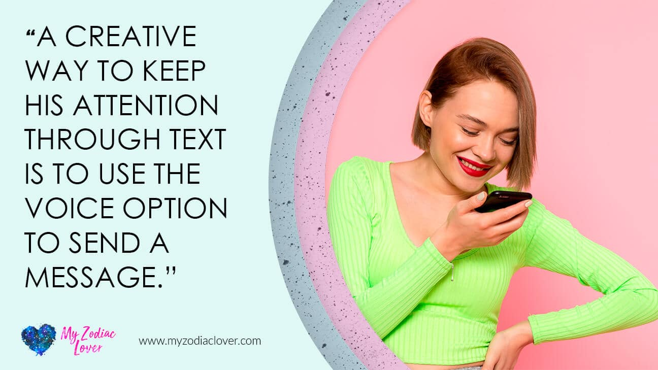 A creative way to keep his attention through text is to use the voice option to send a message.