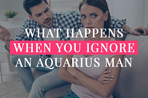 What Happens When You Ignore An Aquarius Man